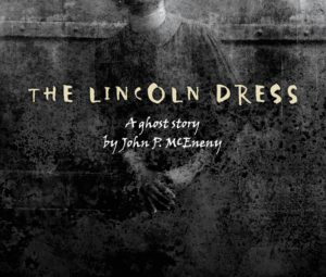 A black and white image of a woman's torso and arms. The text reads The Lincoln Dress a ghost story by John P. McEneny